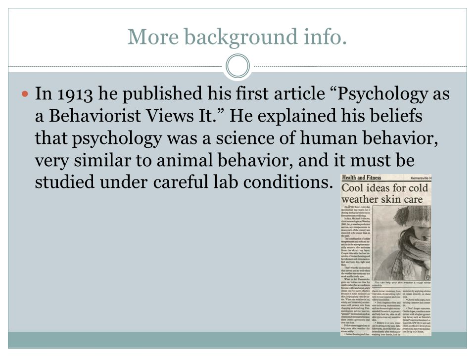 """More background info. In 1913 he published his first article """"Psychology as a Behaviorist Views It."""" He explained his beliefs that psychology was a sc"""