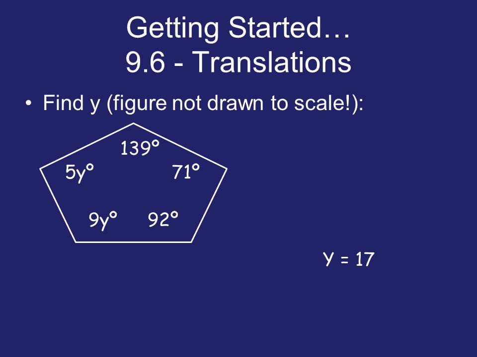 Getting Started… 9.6 - Translations Find y (figure not drawn to scale!): 5yº 9yº92º 139º 71º Y = 17
