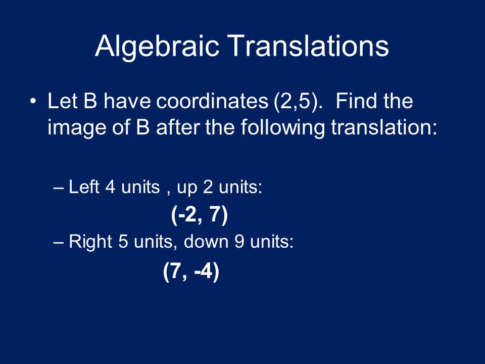 Algebraic Translations Let B have coordinates (2,5). Find the image of B after the following translation: –Left 4 units, up 2 units: –Right 5 units, d