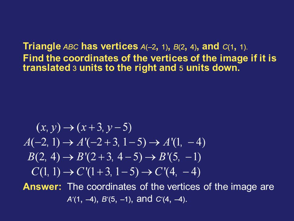 Example 2-3a Triangle ABC has vertices A(–2, 1), B(2, 4), and C(1, 1). Find the coordinates of the vertices of the image if it is translated 3 units t