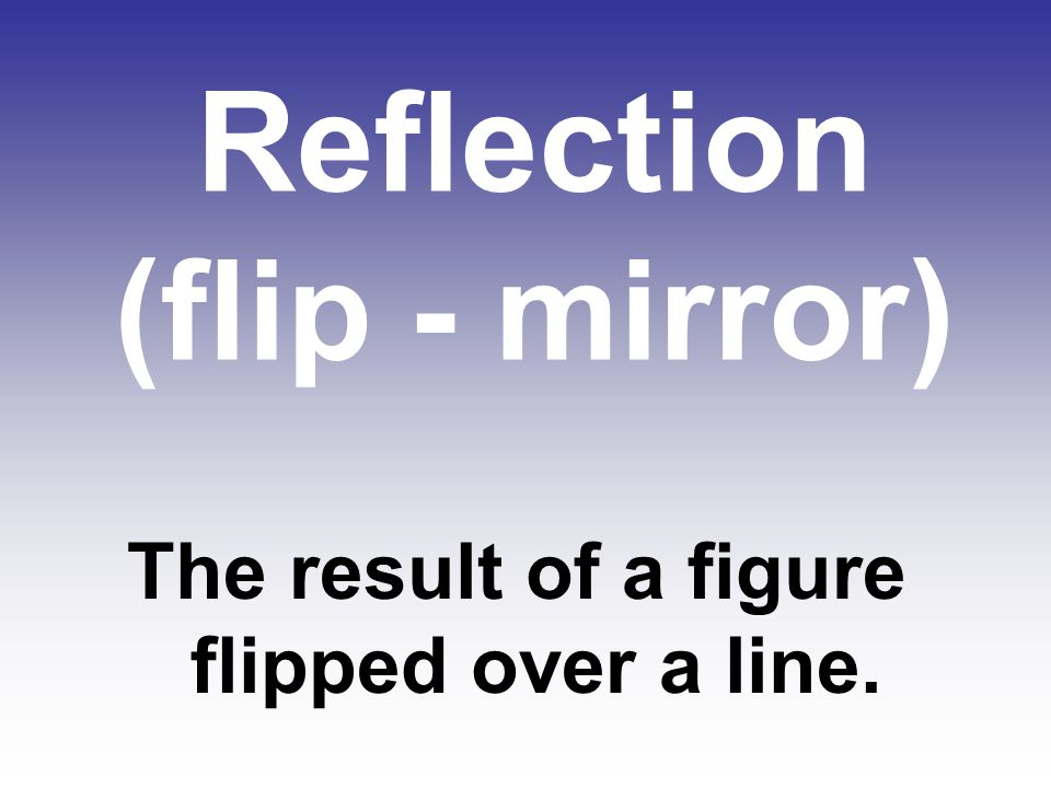 Reflection (flip - mirror) The result of a figure flipped over a line.
