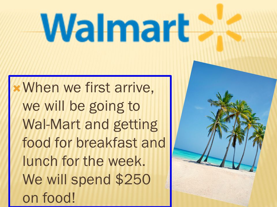  When we first arrive, we will be going to Wal-Mart and getting food for breakfast and lunch for the week.