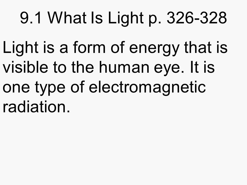 9.1 What Is Light p Light is a form of energy that is visible to the human eye.