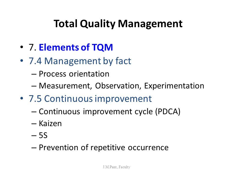 Total Quality Management 7. Elements of TQM 7.4 Management by fact – Process orientation – Measurement, Observation, Experimentation 7.5 Continuous im