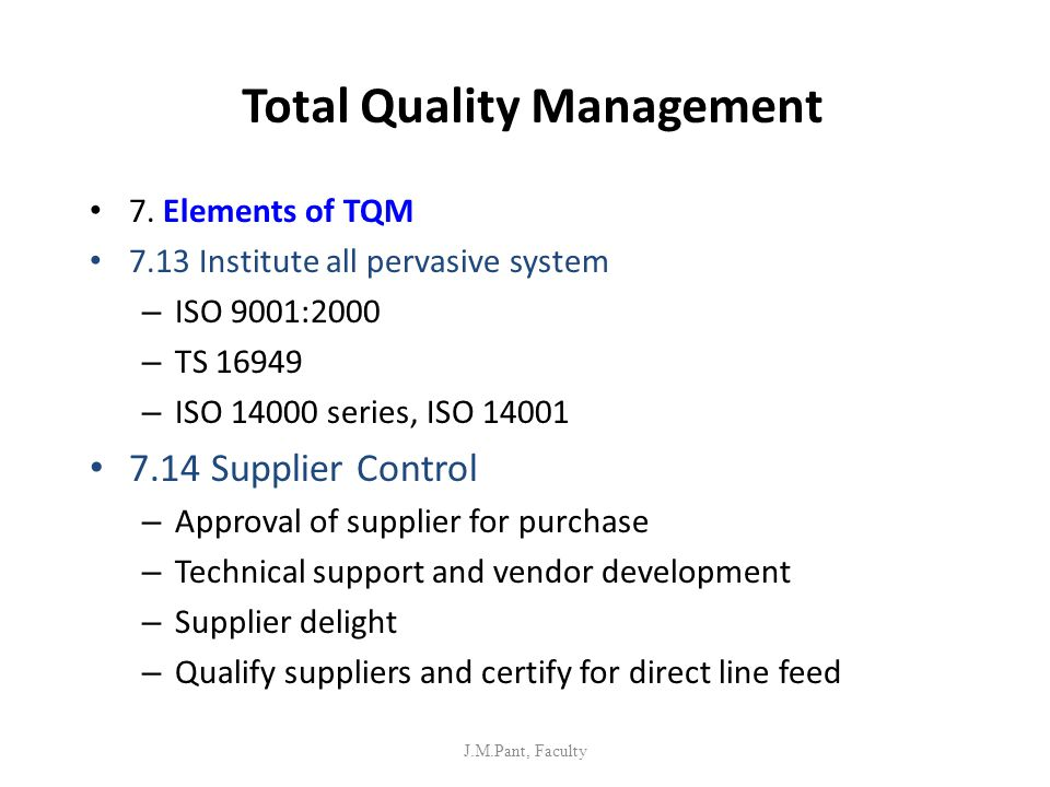 Total Quality Management 7. Elements of TQM 7.13 Institute all pervasive system – ISO 9001:2000 – TS 16949 – ISO 14000 series, ISO 14001 7.14 Supplier