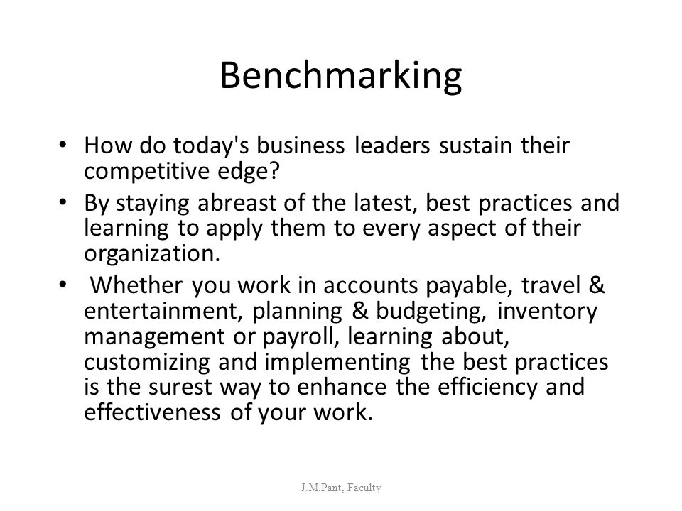 Benchmarking How do today's business leaders sustain their competitive edge? By staying abreast of the latest, best practices and learning to apply th