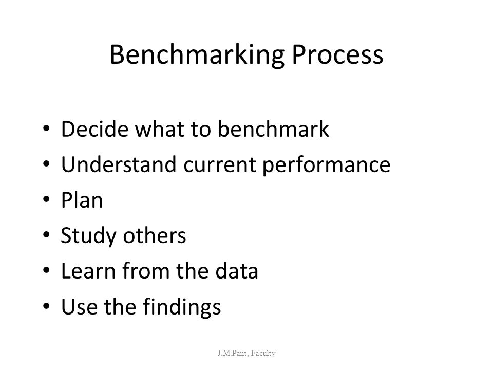 Benchmarking Process Decide what to benchmark Understand current performance Plan Study others Learn from the data Use the findings J.M.Pant, Faculty