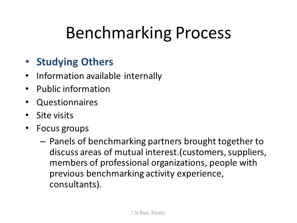 Benchmarking Process Studying Others Information available internally Public information Questionnaires Site visits Focus groups – Panels of benchmark
