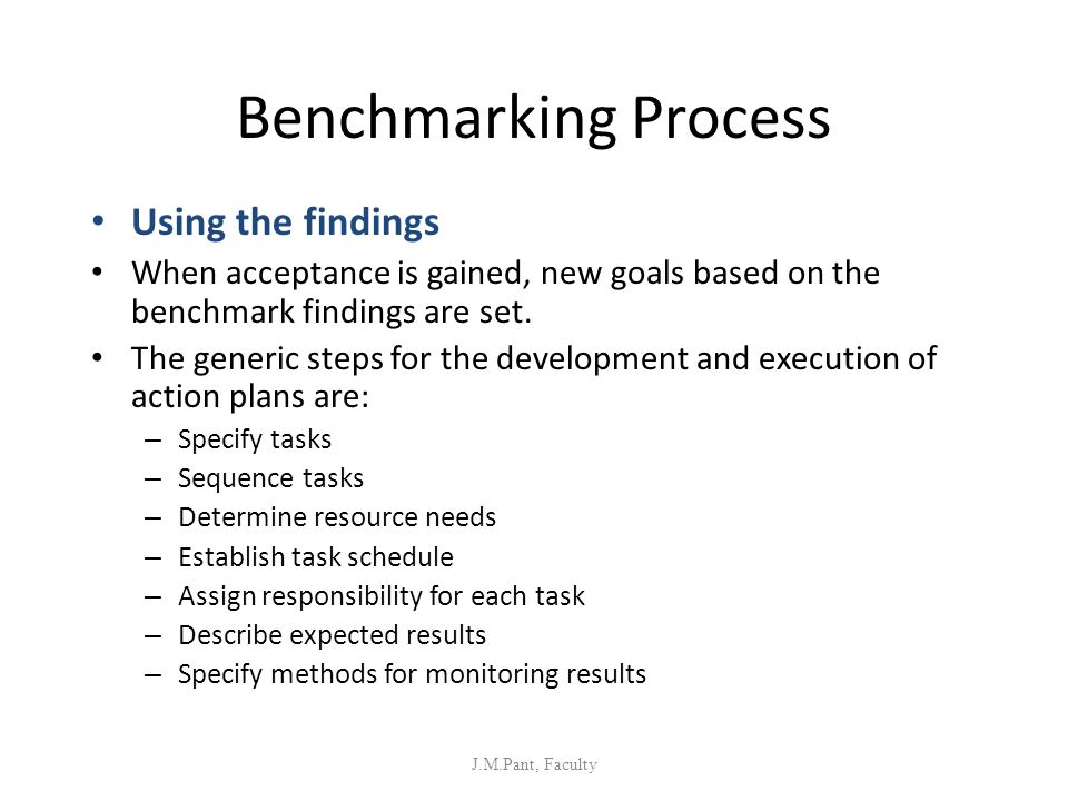 Benchmarking Process Using the findings When acceptance is gained, new goals based on the benchmark findings are set. The generic steps for the develo