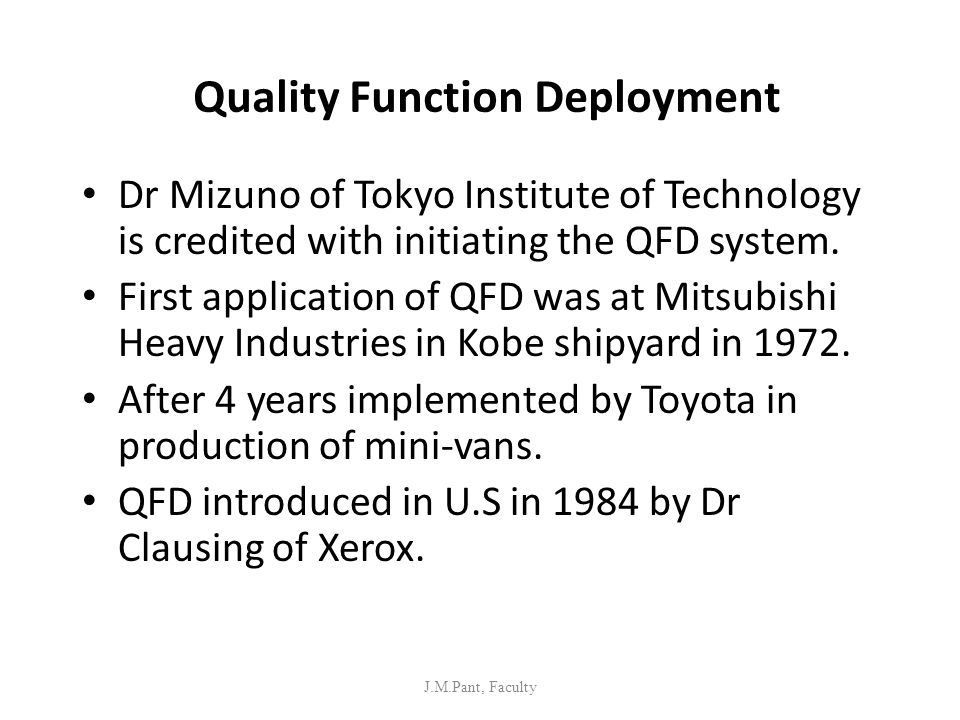 Quality Function Deployment Dr Mizuno of Tokyo Institute of Technology is credited with initiating the QFD system. First application of QFD was at Mit