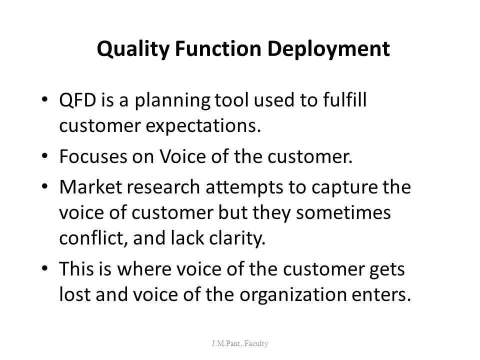 Quality Function Deployment QFD is a planning tool used to fulfill customer expectations. Focuses on Voice of the customer. Market research attempts t