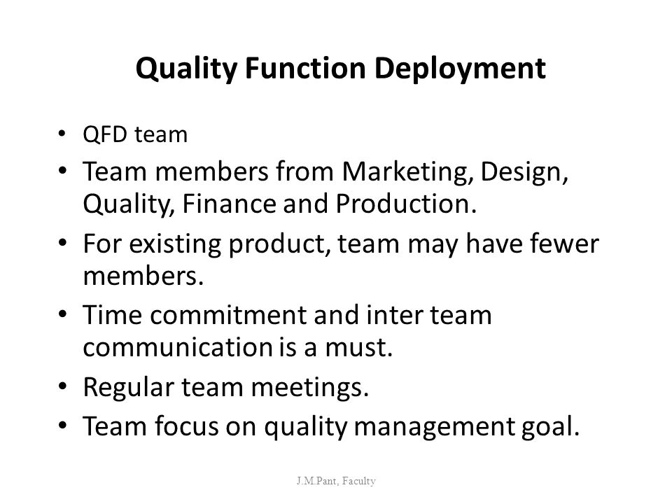 Quality Function Deployment QFD team Team members from Marketing, Design, Quality, Finance and Production. For existing product, team may have fewer m