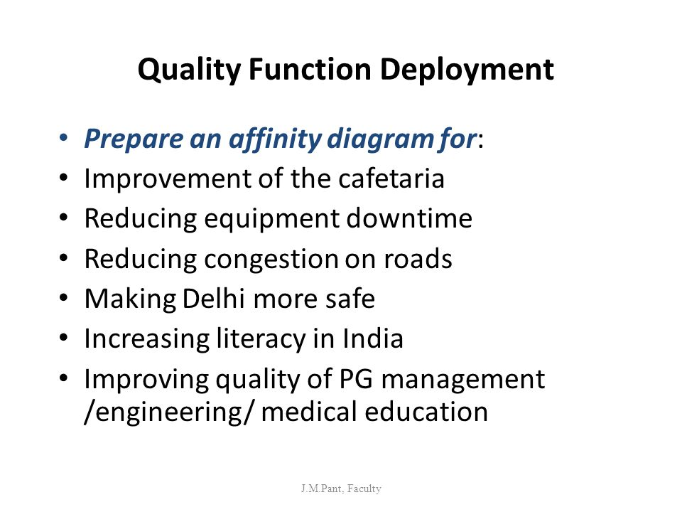 Quality Function Deployment Prepare an affinity diagram for: Improvement of the cafetaria Reducing equipment downtime Reducing congestion on roads Mak