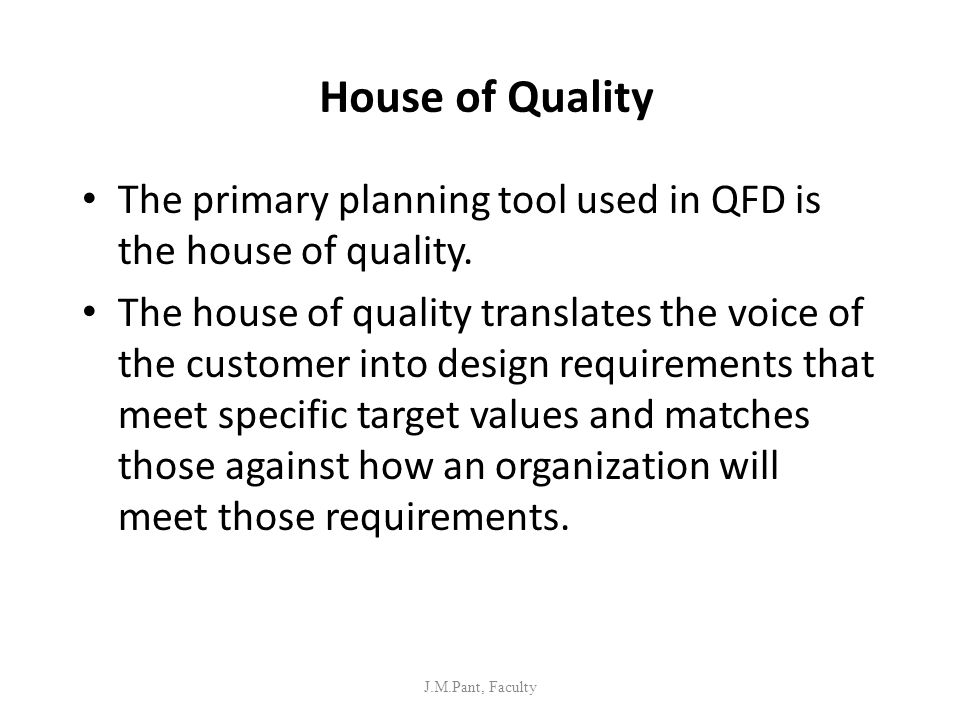 House of Quality The primary planning tool used in QFD is the house of quality. The house of quality translates the voice of the customer into design