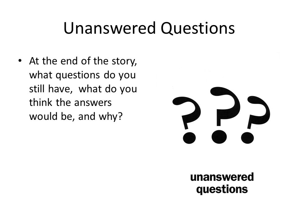 Unanswered Questions At the end of the story, what questions do you still have, what do you think the answers would be, and why?