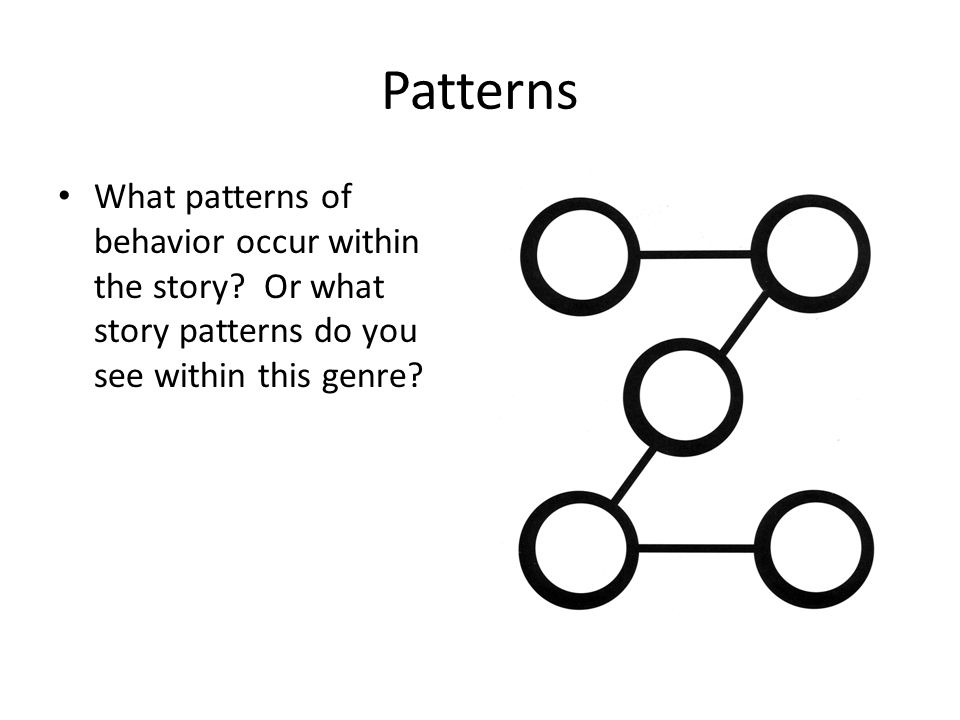 Patterns What patterns of behavior occur within the story? Or what story patterns do you see within this genre?