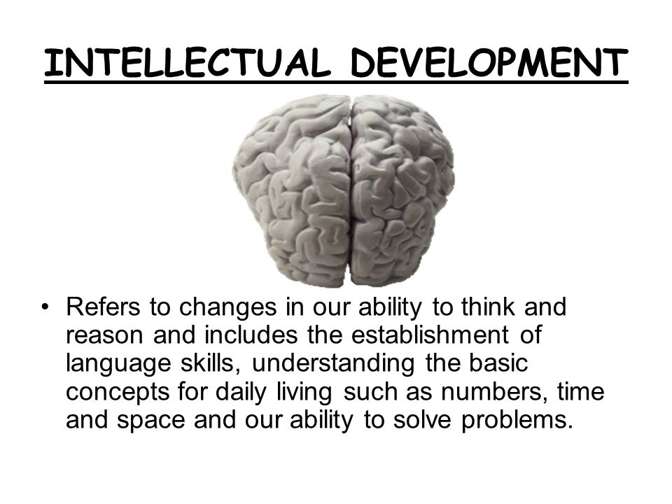 INTELLECTUAL DEVELOPMENT Refers to changes in our ability to think and reason and includes the establishment of language skills, understanding the bas