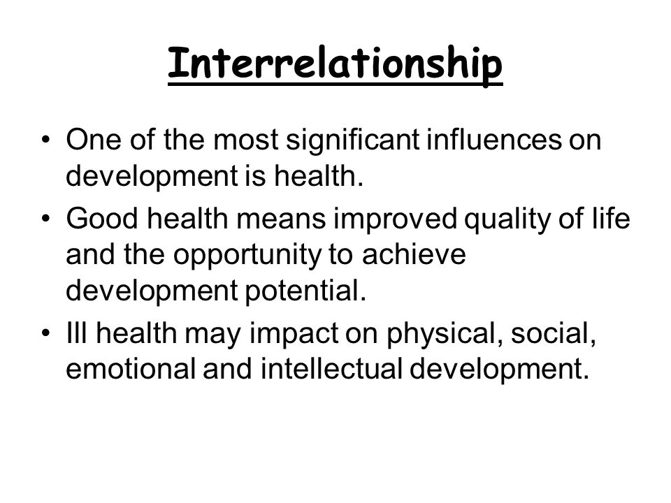 Interrelationship One of the most significant influences on development is health. Good health means improved quality of life and the opportunity to a