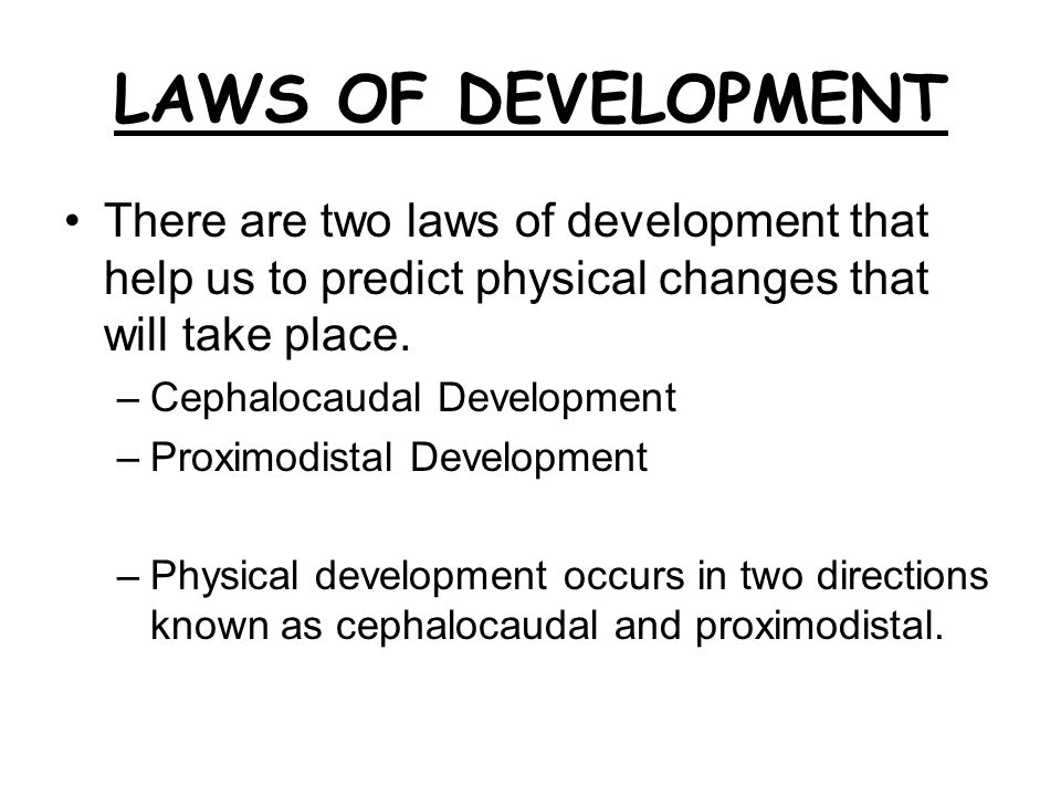 LAWS OF DEVELOPMENT There are two laws of development that help us to predict physical changes that will take place. –Cephalocaudal Development –Proxi
