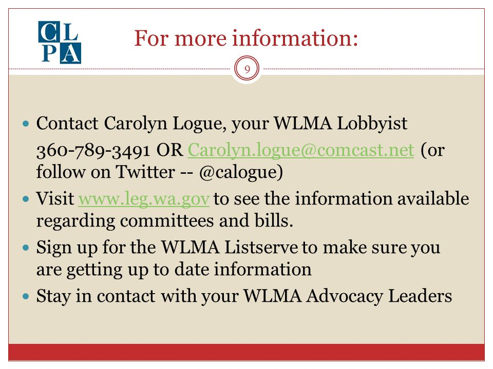 For more information: Contact Carolyn Logue, your WLMA Lobbyist 360-789-3491 OR Carolyn.logue@comcast.net (or follow on Twitter -- @calogue)Carolyn.logue@comcast.net Visit www.leg.wa.gov to see the information available regarding committees and bills.www.leg.wa.gov Sign up for the WLMA Listserve to make sure you are getting up to date information Stay in contact with your WLMA Advocacy Leaders 9