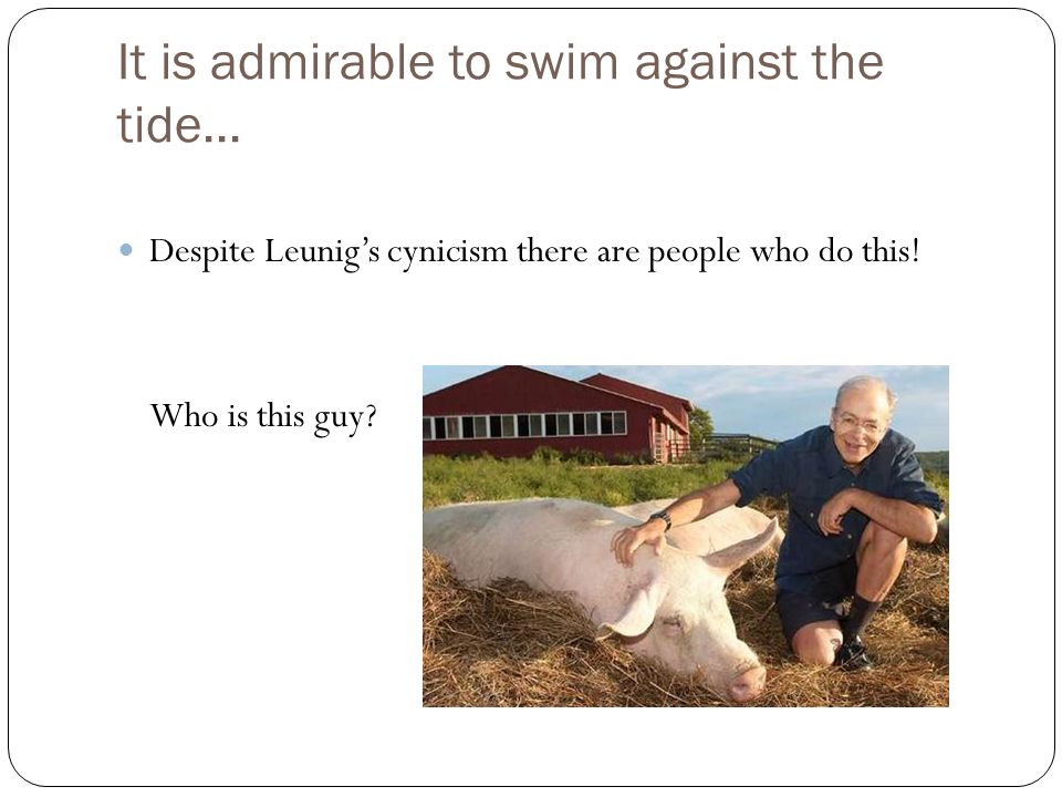 It is admirable to swim against the tide... Despite Leunig's cynicism there are people who do this! Who is this guy?
