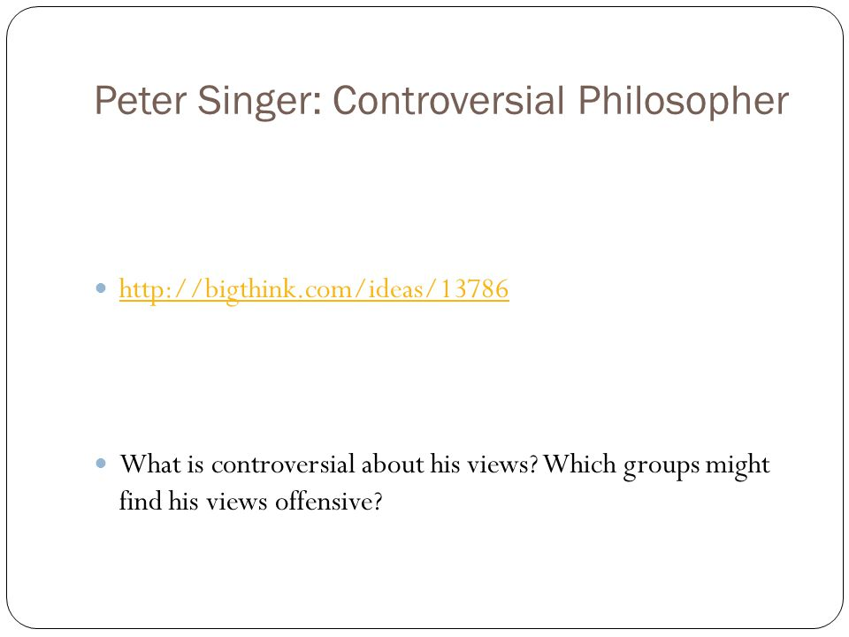 Peter Singer: Controversial Philosopher http://bigthink.com/ideas/13786 What is controversial about his views? Which groups might find his views offen