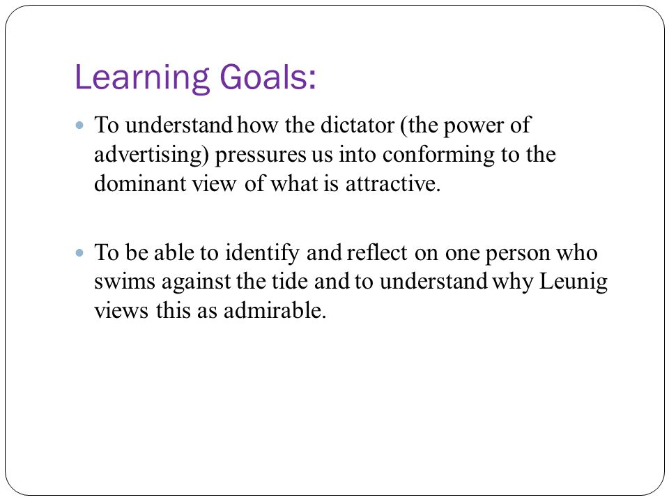 Learning Goals: To understand how the dictator (the power of advertising) pressures us into conforming to the dominant view of what is attractive. To