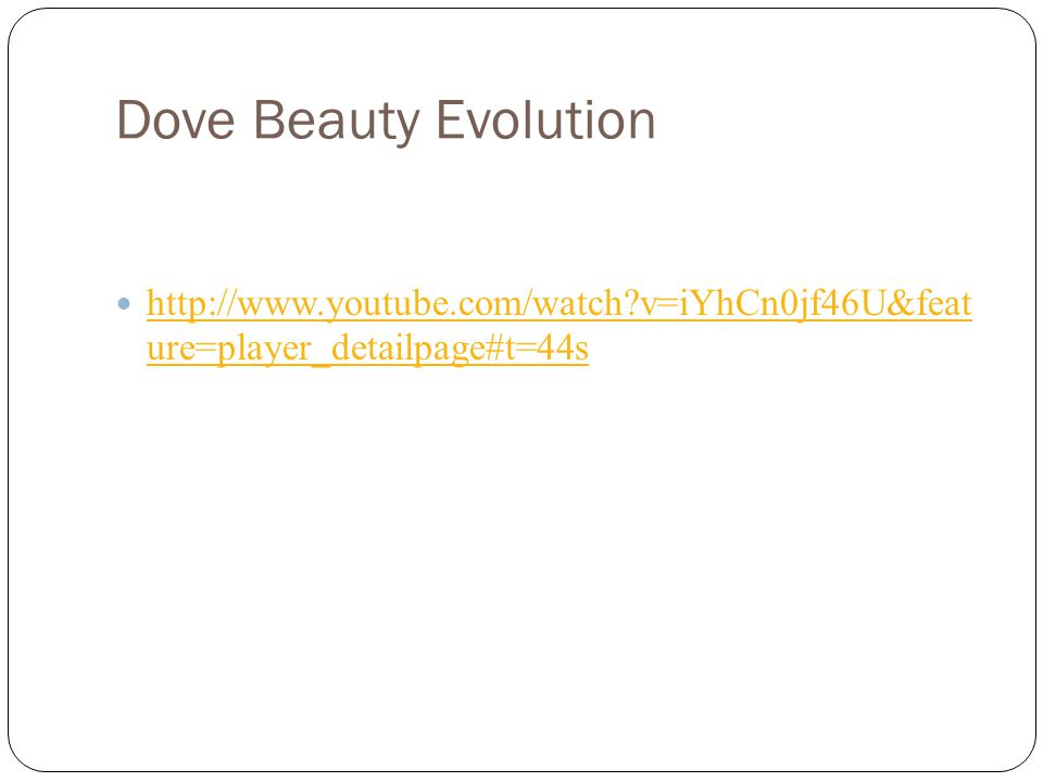 Dove Beauty Evolution http://www.youtube.com/watch?v=iYhCn0jf46U&feat ure=player_detailpage#t=44s http://www.youtube.com/watch?v=iYhCn0jf46U&feat ure=