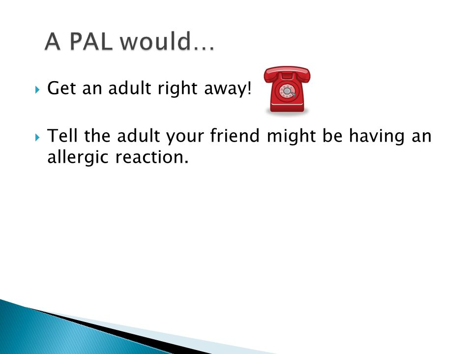  Get an adult right away!  Tell the adult your friend might be having an allergic reaction.