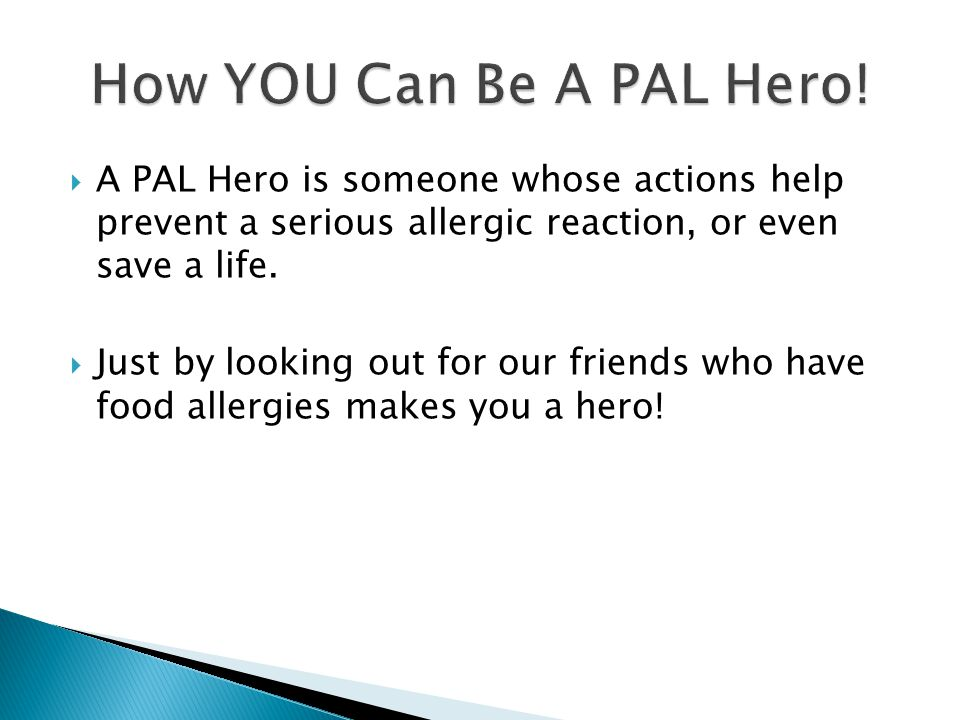  A PAL Hero is someone whose actions help prevent a serious allergic reaction, or even save a life.