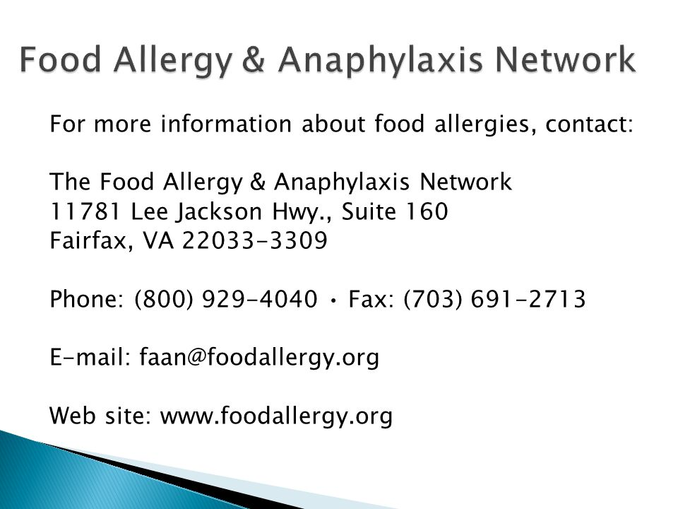For more information about food allergies, contact: The Food Allergy & Anaphylaxis Network Lee Jackson Hwy., Suite 160 Fairfax, VA Phone: (800) Fax: (703) Web site: