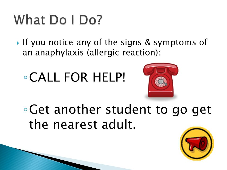  If you notice any of the signs & symptoms of an anaphylaxis (allergic reaction): ◦ CALL FOR HELP.