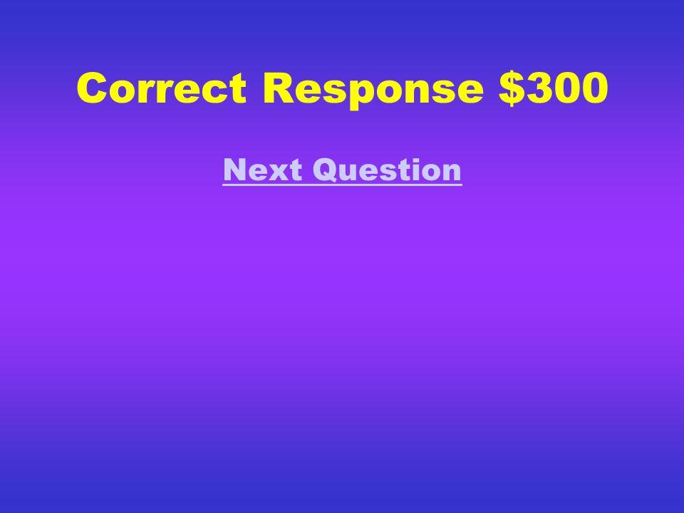 Correct Response $200 Next Question