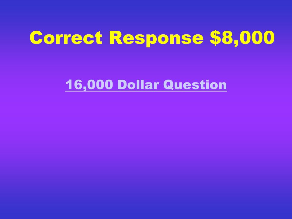 Correct Response $4,000 8,000 Dollar Question