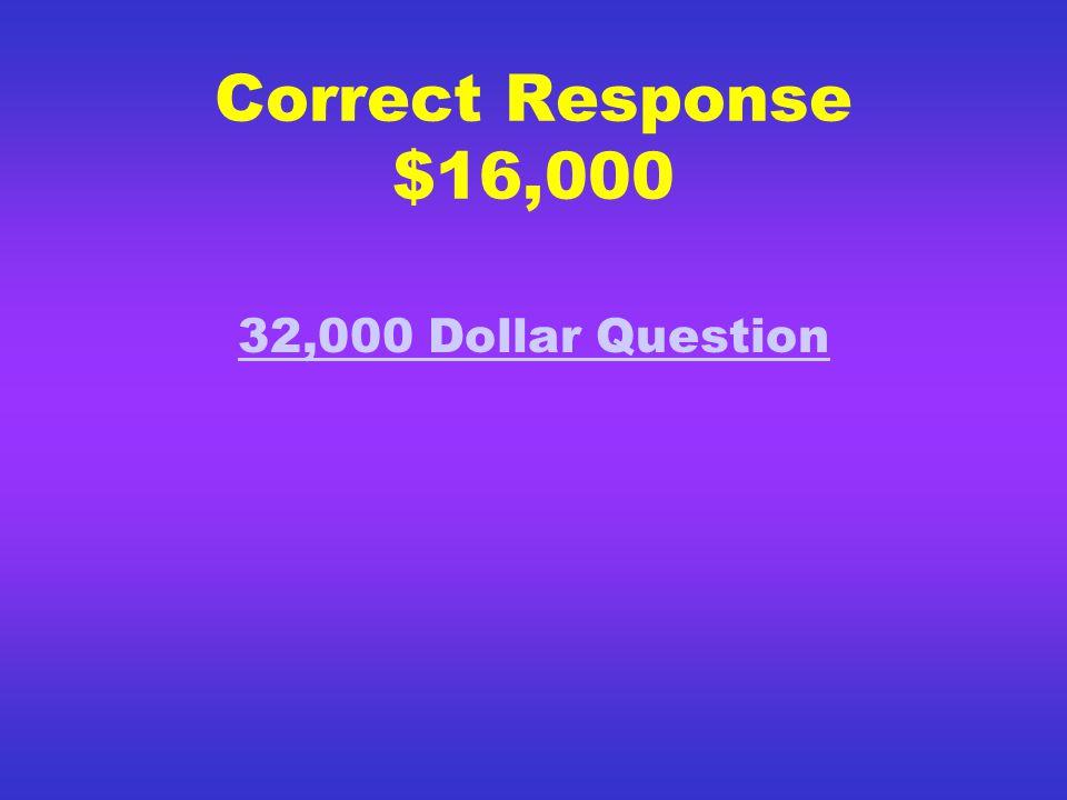 Correct Response $8,000 16,000 Dollar Question