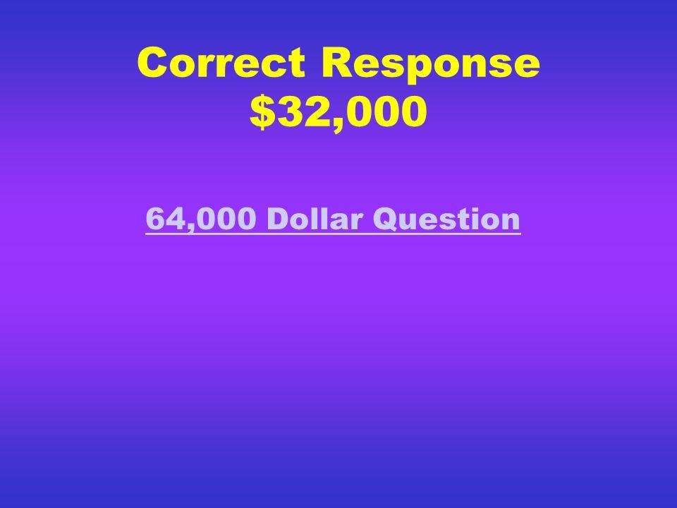 Correct Response $16,000 32,000 Dollar Question