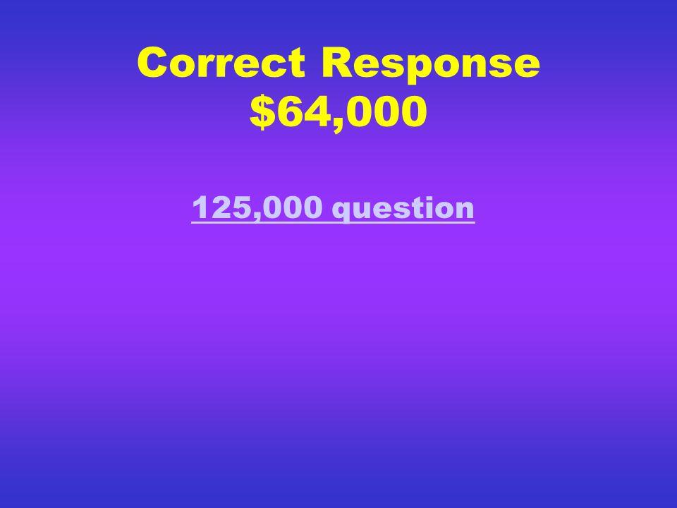 Correct Response $32,000 64,000 Dollar Question