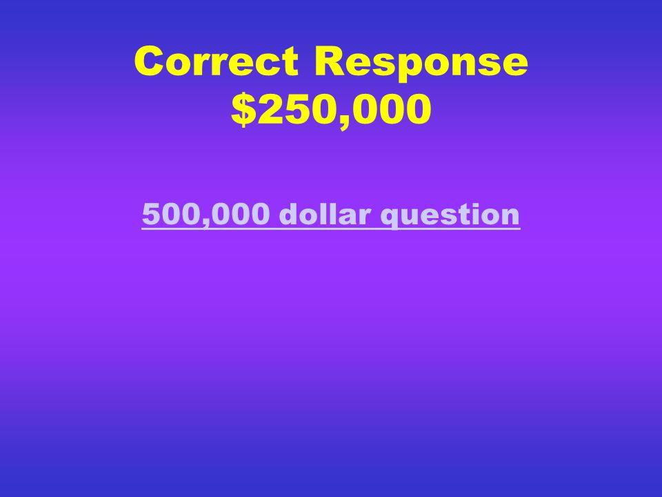 Correct Response $125,000 250,000 dollar question