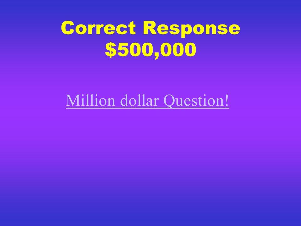Correct Response $250,000 500,000 dollar question
