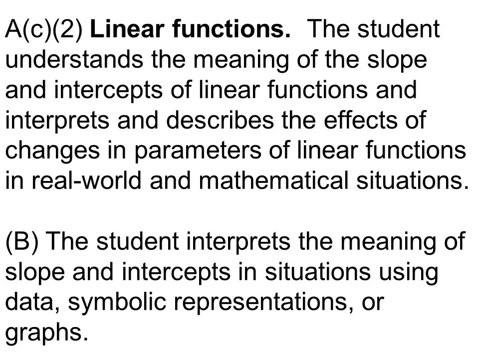 A(c)(2) Linear functions. The student understands the meaning of the slope and intercepts of linear functions and interprets and describes the effects