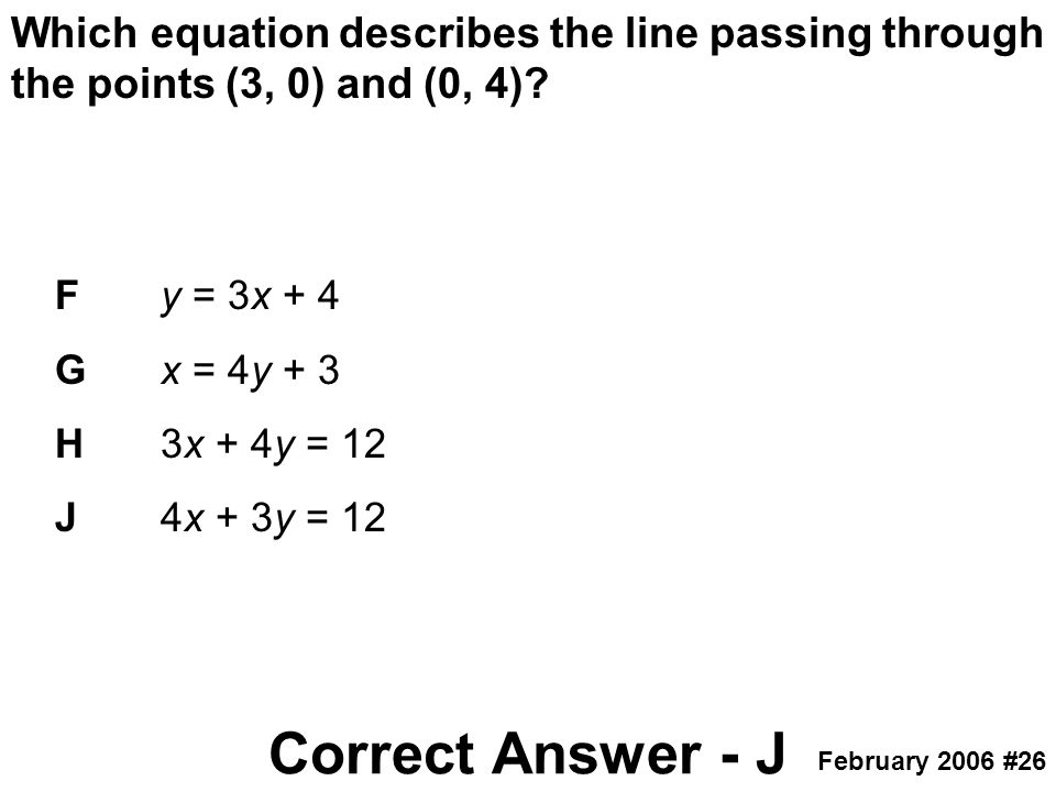 Which equation describes the line passing through the points (3, 0) and (0, 4)? February 2006 #26 Fy = 3x + 4 Gx = 4y + 3 H3x + 4y = 12 J4x + 3y = 12