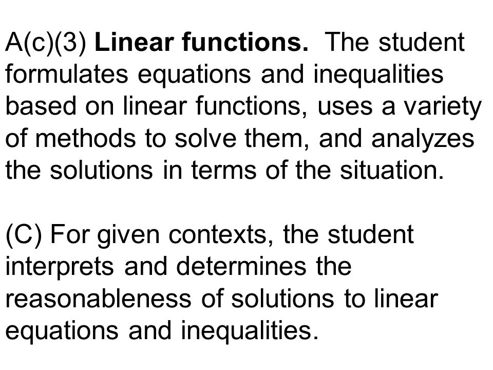 A(c)(3) Linear functions. The student formulates equations and inequalities based on linear functions, uses a variety of methods to solve them, and an