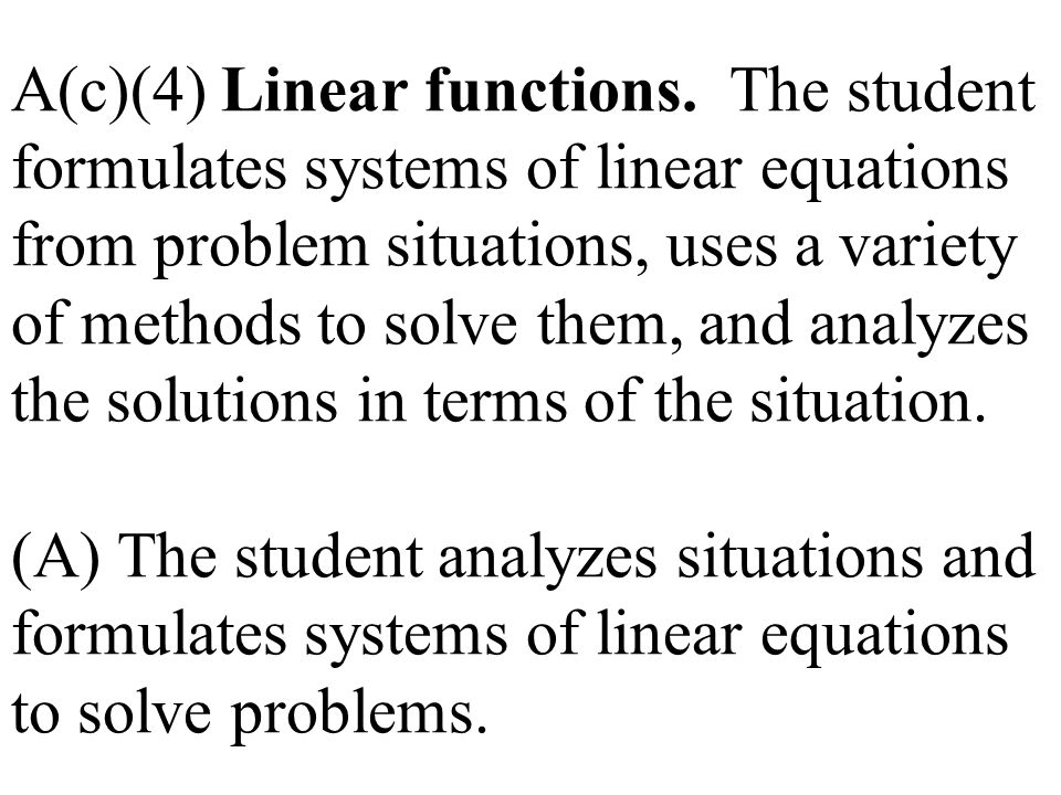 A(c)(4) Linear functions. The student formulates systems of linear equations from problem situations, uses a variety of methods to solve them, and ana