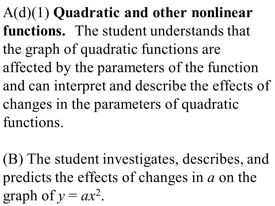 A(d)(1) Quadratic and other nonlinear functions. The student understands that the graph of quadratic functions are affected by the parameters of the f