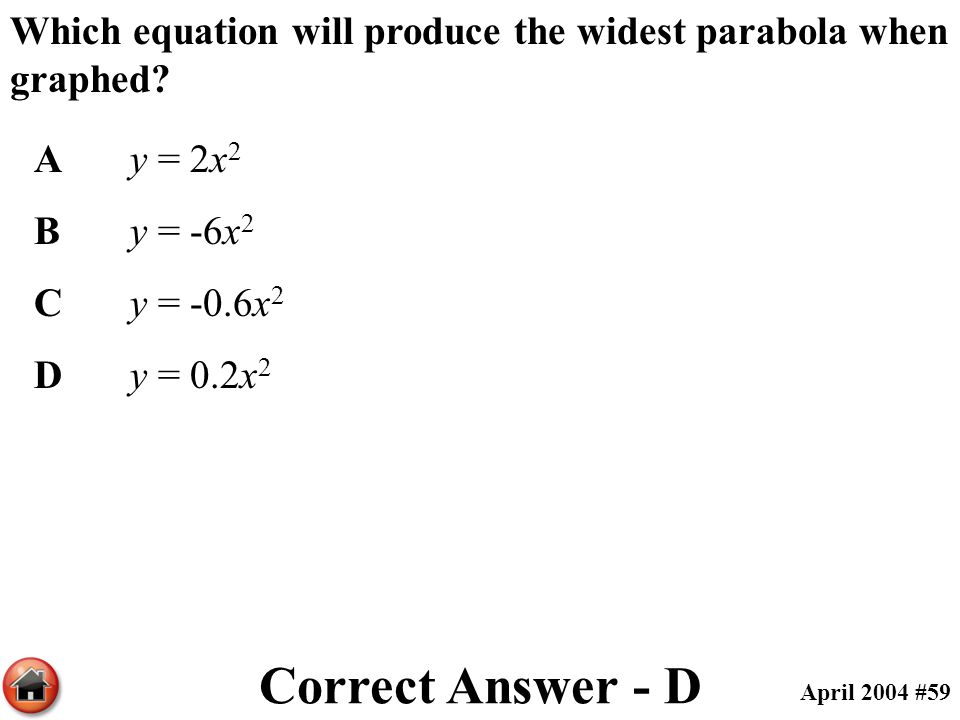 Which equation will produce the widest parabola when graphed? Ay = 2x 2 By = -6x 2 Cy = -0.6x 2 Dy = 0.2x 2 Correct Answer - D April 2004 #59
