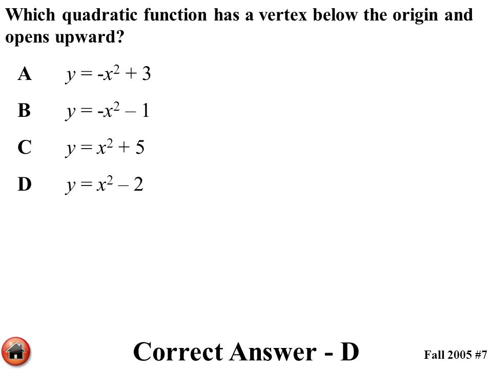 Which quadratic function has a vertex below the origin and opens upward? Ay = -x 2 + 3 By = -x 2 – 1 Cy = x 2 + 5 Dy = x 2 – 2 Correct Answer - D Fall