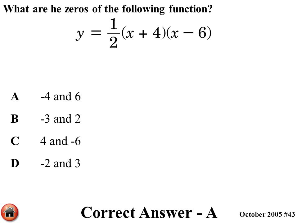 What are he zeros of the following function? A-4 and 6 B-3 and 2 C4 and -6 D-2 and 3 Correct Answer - A October 2005 #43