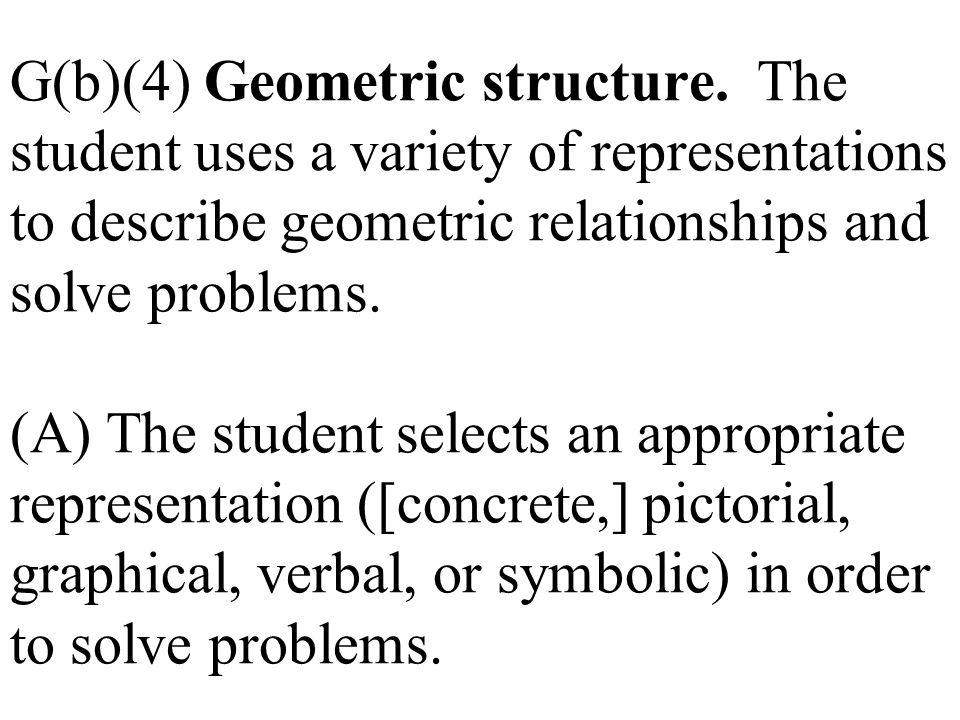 G(b)(4) Geometric structure. The student uses a variety of representations to describe geometric relationships and solve problems. (A) The student sel
