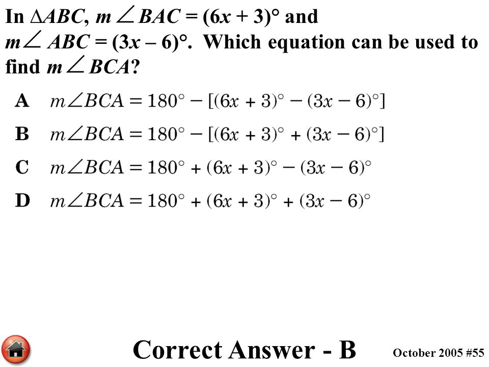 In ∆ABC, m BAC = (6x + 3)° and m ABC = (3x – 6)°. Which equation can be used to find m BCA? Correct Answer - B October 2005 #55