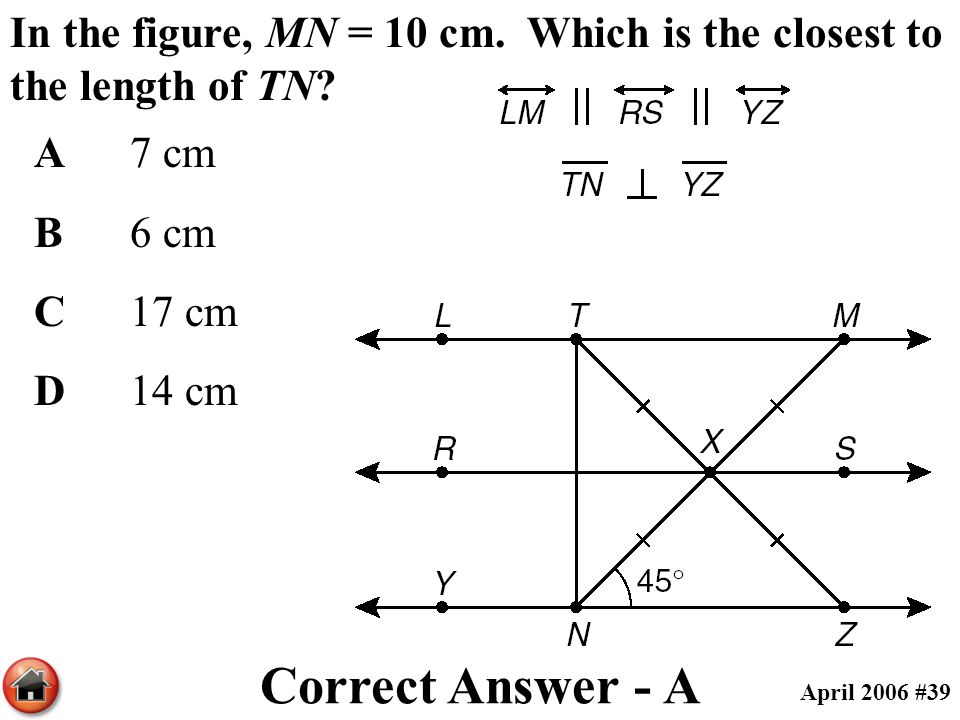 In the figure, MN = 10 cm. Which is the closest to the length of TN? A7 cm B6 cm C17 cm D14 cm Correct Answer - A April 2006 #39